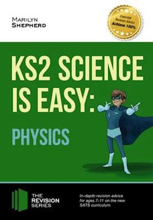 KS2 Science is Easy: Physics. In-Depth Revision Advice for Ages 7-11 on the New Sats Curriculum. Achieve 100%