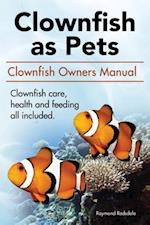 Clownfish as Pets. Clown Fish Owners Manual. Clown Fish Care, Advantages, Health and Feeding All Included.