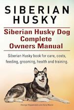 Siberian Husky. Siberian Husky Dog Complete Owners Manual. Siberian Husky Book for Care, Costs, Feeding, Grooming, Health and Training.