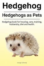 Hedgehog. Hedgehogs as Pets. Hedgehog Book for Housing, Care, Training, Husbandry, Diet and Health.