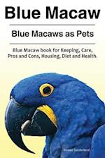 Blue Macaw. Blue Macaws as Pets. Blue Macaw Book for Keeping, Pros and Cons, Care, Housing, Diet and Health.