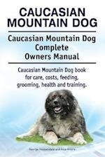 Caucasian Mountain Dog. Caucasian Mountain Dog Complete Owners Manual. Caucasian Mountain Dog Book for Care, Costs, Feeding, Grooming, Health and Trai