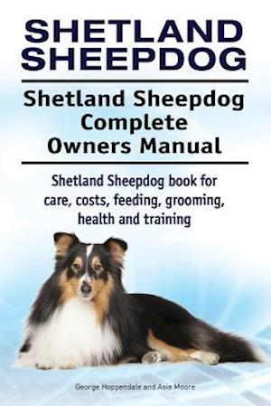 Bog, paperback Shetland Sheepdog. Shetland Sheepdog Complete Owners Manual. Shetland Sheepdog Book for Care, Costs, Feeding, Grooming, Health and Training. af George Hoppendale, Asia Moore