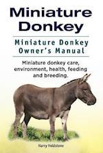 Miniature Donkey. Miniature Donkey Owners Manual. Miniature Donkey Care, Environment, Health, Feeding and Breeding.
