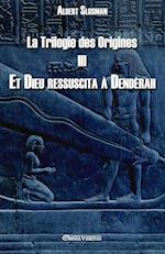 La Trilogie Des Origines III - Et Dieu Ressuscita a Denderah