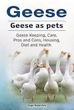 Geese. Geese as Pets. Geese Keeping, Care, Pros and Cons, Housing, Diet and Health.