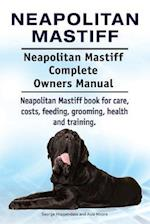 Neapolitan Mastiff. Neapolitan Mastiff Complete Owners Manual. Neapolitan Mastiff Book for Care, Costs, Feeding, Grooming, Health and Training.