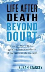 Life After Death Beyond Doubt: How my Spirit Guide gave me factual evidence of my previous life on earth
