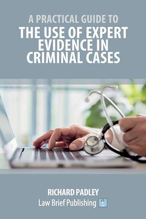 A Practical Guide to the Use of Expert Evidence in Criminal Cases