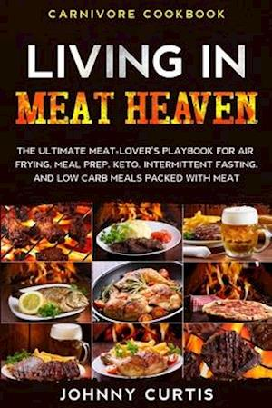 Carnivore Cookbook: LIVING IN MEAT HEAVEN - The Ultimate Meat-Lover's Playbook for Air Frying, Meal Prep, Keto, Intermittent Fasting, and Low Carb Mea