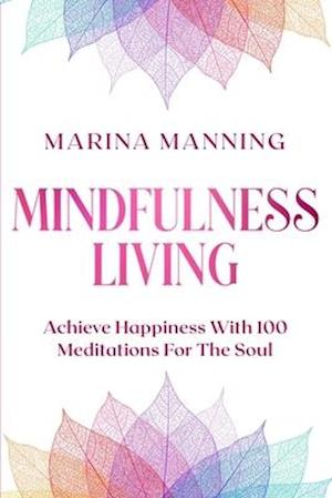 Mindfulness For Beginners: MINDFULNESS LIVING - Achieve Happiness With 100 Meditations For The Soul