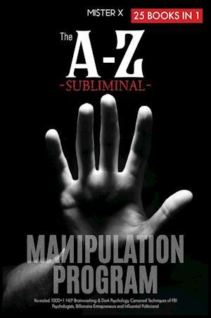 The A-Z Subliminal Manipulation Program: Revealed 1000+1 NLP, Brainwashing & Dark Psychology Censored Techniques of FBI Psychologists, Billionaire