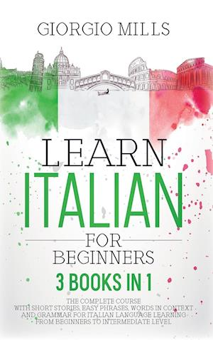 Learn Italian For Beginners: 3 Books in 1 The Complete Course With Short Stories, Easy Phrases, Words in Context and Grammar for Italian Language Lear