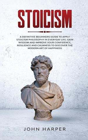 Stoicism: A Definitive Beginners Guide to Apply Stoicism Philosophy in Everyday Life. Gain Wisdom and Improve your Confidence, Resilience and Calmness