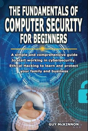THE FUNDAMENTALS OF COMPUTER SECURITY FOR BEGINNERS: A simple and comprehensive guide to start working in cybersecurity. Ethical Hacking to learn and