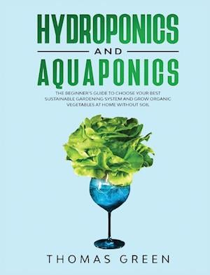 Hydroponics and Aquaponics: The Beginner's Guide To Choose Your Best Sustainable Gardening System And Grow Organic Vegetables At Home Without Soil.