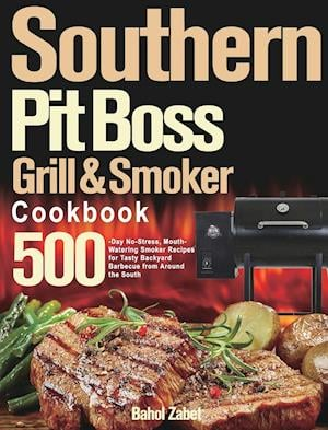 Southern Pit Boss Wood Pellet Grill & Smoker Cookbook: 500-Day No-Stress, Mouth-Watering Smoker Recipes for Tasty Backyard Barbecue from Around t