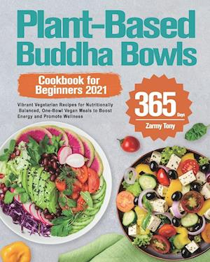 Plant-Based Buddha Bowls Cookbook for Beginners 2021: 365-Day Vibrant Vegetarian Recipes for Nutritionally Balanced, One-Bowl Vegan Meals to Boost Ene