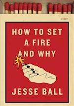 How To Set A Fire And Why af Jesse Ball
