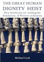 THE GREAT HUMAN DIGNITY HEIST: How bioethicists are trashing the foundations of Western civilization