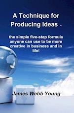 Technique for Producing Ideas - the simple five-step formula anyone can use to be more creative in business and in life!
