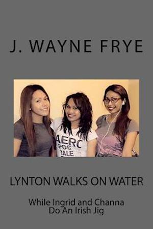 Bog, paperback Lynton Walks on Water While Ingrid and Channa Do an Irish Jig af J. Wayne Frye