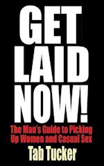Get Laid Now! The Man's Guide to Picking Up Women and Casual Sex