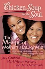 Chicken Soup for the Soul The Magic of Mothers & Daughters (CHICKEN SOUP FOR THE SOUL)