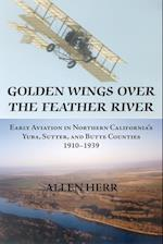 Golden Wings over the Feather River: Early Aviation in Northern California's Yuba, Sutter, and Butte Counties, 1910-1939