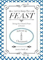 Let Us Keep the Feast: Living the Church Year at Home (Advent and Christmas)