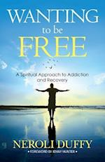 Wanting to Be Free: Spiritual Keys for Overcoming Addiction