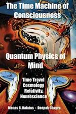 The Time Machine of Consciousness - Quantum Physics of Mind: Time Travel, Cosmology, Relativity, Neuroscience