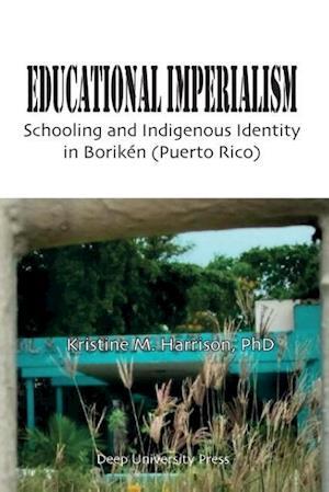 Bog, hæftet Educational Imperialism: Schooling and Indigenous Identity in Borikén, Puerto Rico af Kristine M. Harrison