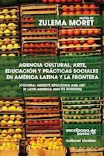 Agencia Cultural, Arte, Educacion y Practicas Sociales En America Latina y La Frontera - Cultural Agency, Art and Education in Latin America and Its B