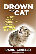 Drown the Cat: The Rebel Author's Guide to Writing Beyond the Rules