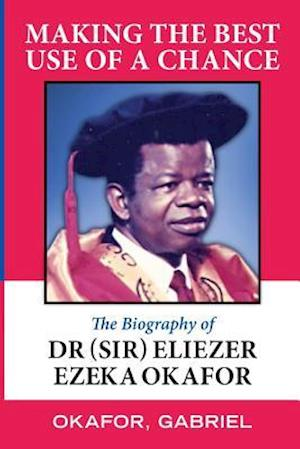 Bog, hæftet Making the Best Use of a Chance: The Biography of Dr. (Sir) Eliezer Ezeka Okafor af Gabriel Okafor
