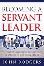 Becoming a Servant Leader: The Art of Unlocking the Abilities of Others to Get Things Done