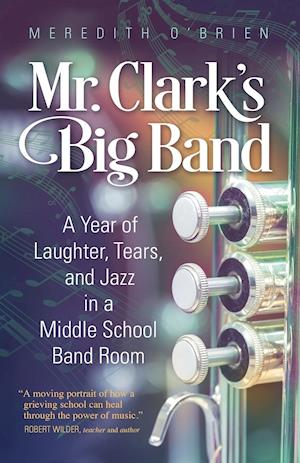Bog, hæftet Mr. Clark's Big Band: A Year of Laughter, Tears, and Jazz in a Middle School Band Room af Meredith O'Brien