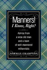 Manners! I Know, Right?: Advice from a Wise Old Man and a Team of Well-mannered Millennials