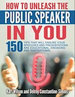 """""""How To Unleash The Public Speaker In You: 150 Tips That Will Ensure Your Speeches and Presentations are Educational, Engaging and Inspirational"""
