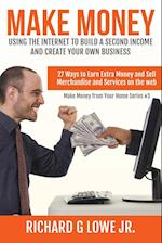 Make Money Using the Internet to Build a Second Income and Create Your Own Busin