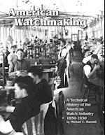 American Watchmaking: A Technical History of the American Watch Industry, 1850-1930