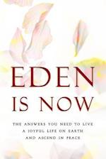 Eden Is Now - The Answers You Need to Live a Joyful Life on Earth and Ascend in Peace