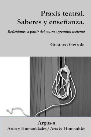 Bog, paperback Praxis Teatral. Saberes y Ensenanza. Reflexiones a Partir del Teatro Argentino Reciente af Gustavo Geirola