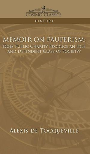 Bog, hardback Memoir on Pauperism: Does Public Charity Produce an Idle and Dependent Class of Society? af Alexis De Tocqueville