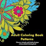 Adult Coloring Book Patterns: Flowers, Animals, and Garden Designs - A Stress Relief Coloring Book