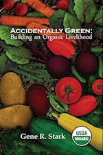 Accidentally Green: Building an Organic Livelihood af Gene R Stark