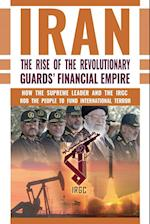 IRAN: The Rise of the Revolutionary Guards' Financial Empire: How the Supreme Leader and the IRGC Rob the People to Fund International Terror