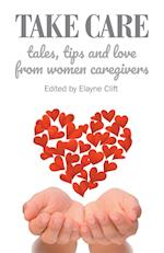 Take Care: Tales, Tips and Love from Women Caregivers