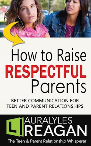 Bog, hæftet How to Raise Respectful Parents: BETTER COMMUNICATION FOR TEEN AND PARENT RELATIONSHIPS af Laura Lyles Reagan